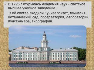 В 1725 г открылась Академия наук - светское высшее учебное заведение. В её со