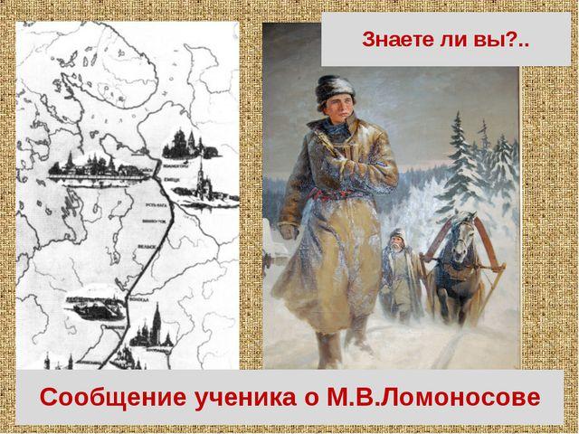 Знаете ли вы?.. Из Холмогоров в Москву пешком за знаниями Сообщение ученика о...