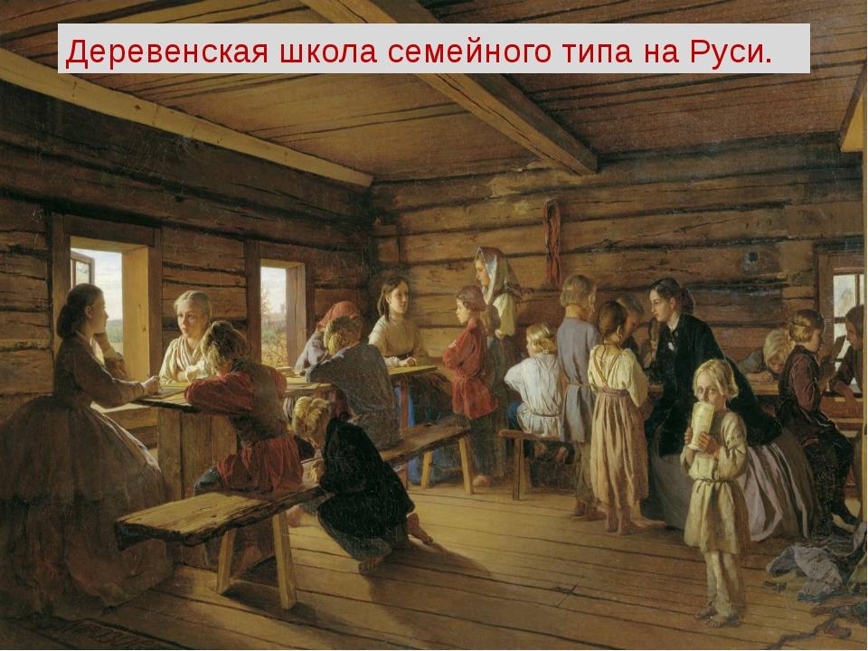 Деревенскаяшколасемейного типа на Руси.