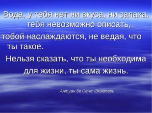 Вода, у тебя нет ни вкуса, ни запаха, тебя невозможно описать, тобой наслажда