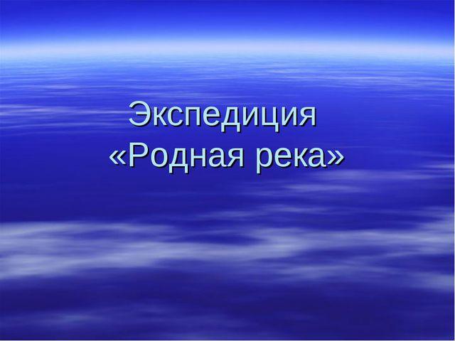 Экспедиция «Родная река»