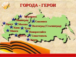 Москва Ленинград Минск ГОРОДА - ГЕРОИ Керчь Волгоград (Сталинград) Киев Одесс
