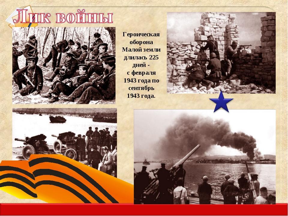 Героическая оборона Малой земли длилась 225 дней - с февраля 1943 года по сен...
