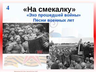 «На смекалку» 4 «Эхо прошедшей войны» Песни военных лет Матюшкина А.В. http:/