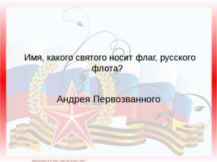 Имя, какого святого носит флаг, русского флота? Андрея Первозванного Матюшки
