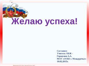 Желаю успеха! Составил: Учитель ОБЖ - Горшунов А.А. МОУ «ООШ с. Междуречье» 1