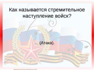 Как называется стремительное наступление войск? (Атака). Матюшкина А.В. http: