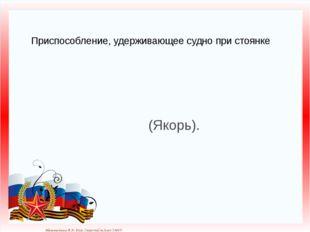 Приспособление, удерживающее судно при стоянке (Якорь). Матюшкина А.В. http:/