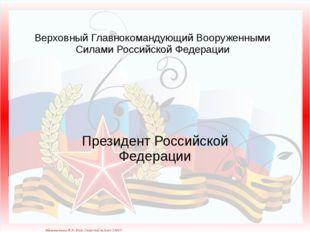 Верховный Главнокомандующий Вооруженными Силами Российской Федерации Президен