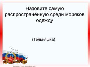 Назовите самую распространённую среди моряков одежду (Тельняшка) Матюшкина А.