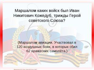 Маршалом каких войск был Иван Никитович Кожедуб, трижды Герой советского Союз