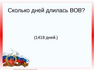 Сколько дней длилась ВОВ? (1418 дней.) Матюшкина А.В. http://nsportal.ru/user