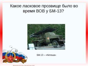Какое ласковое прозвище было во время ВОВ у БМ-13? БМ-13 – «Катюша» Матюшкина
