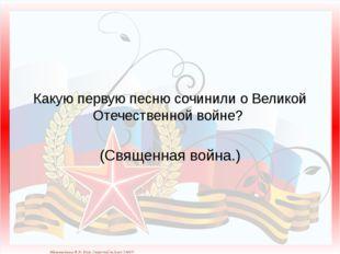 Какую первую песню сочинили о Великой Отечественной войне? (Священная война.)