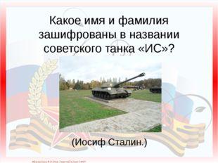 Какое имя и фамилия зашифрованы в названии советского танка «ИС»? (Иосиф Ста