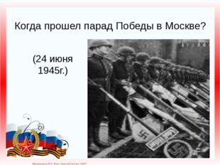 Когда прошел парад Победы в Москве? (24 июня 1945г.) Матюшкина А.В. http://ns