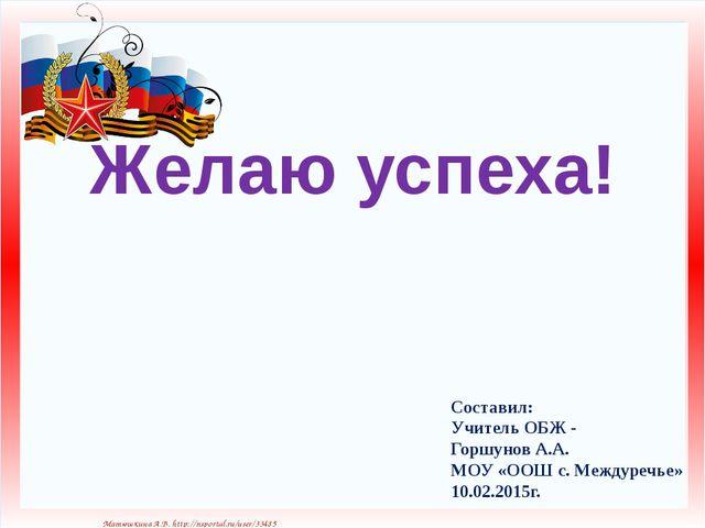 Желаю успеха! Составил: Учитель ОБЖ - Горшунов А.А. МОУ «ООШ с. Междуречье» 1...