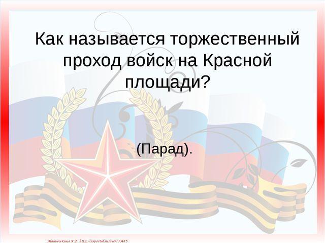 Как называется торжественный проход войск на Красной площади? (Парад). Матюшк...