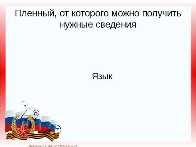 Пленный, от которого можно получить нужные сведения Язык Матюшкина А.В. http:...