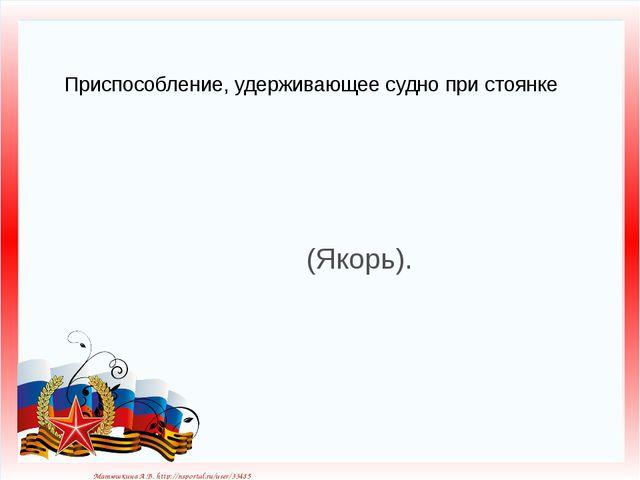 Приспособление, удерживающее судно при стоянке (Якорь). Матюшкина А.В. http:/...