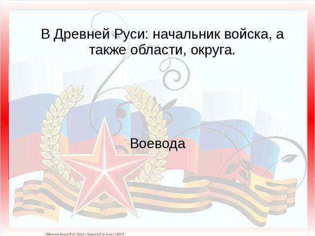 В Древней Руси: начальник войска, а также области, округа. Воевода Матюшкина...