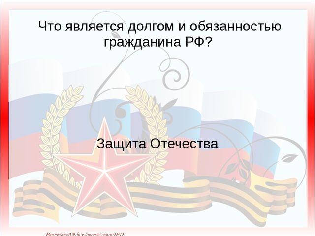 Что является долгом и обязанностью гражданина РФ? Защита Отечества Матюшкина...