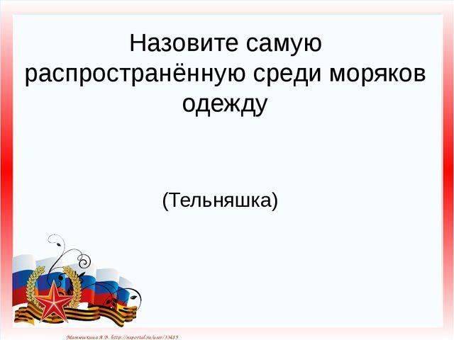Назовите самую распространённую среди моряков одежду (Тельняшка) Матюшкина А....