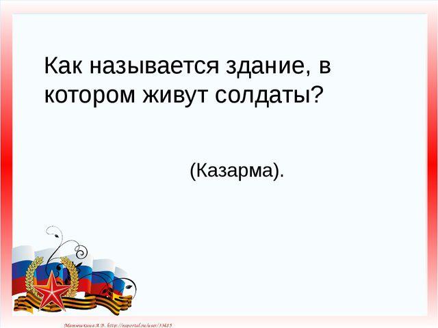 Как называется здание, в котором живут солдаты? (Казарма). Матюшкина А.В. htt...