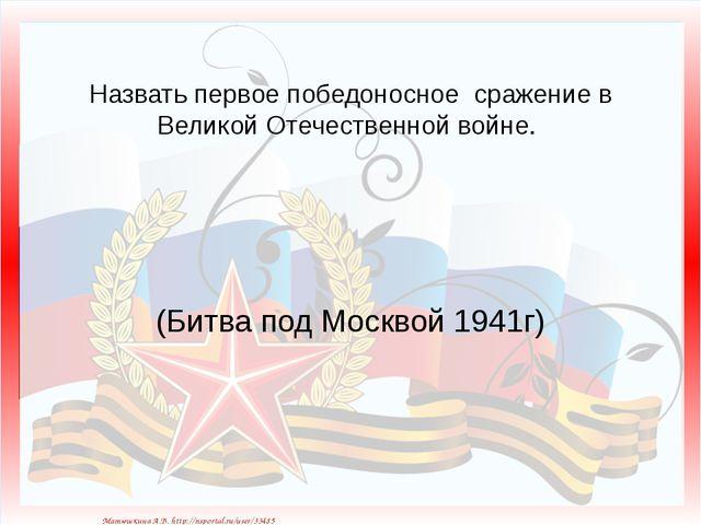 Назвать первое победоносное сражение в Великой Отечественной войне. (Битва по...