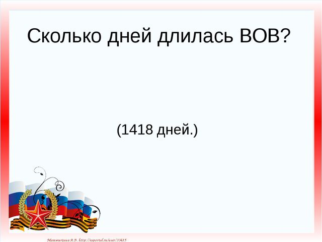 Сколько дней длилась ВОВ? (1418 дней.) Матюшкина А.В. http://nsportal.ru/user...