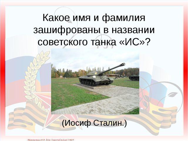 Какое имя и фамилия зашифрованы в названии советского танка «ИС»? (Иосиф Ста...