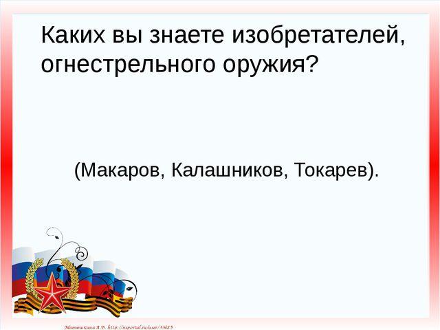 Каких вы знаете изобретателей, огнестрельного оружия? (Макаров, Калашников, Т...