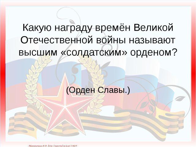 Какую награду времён Великой Отечественной войны называют высшим «солдатским»...