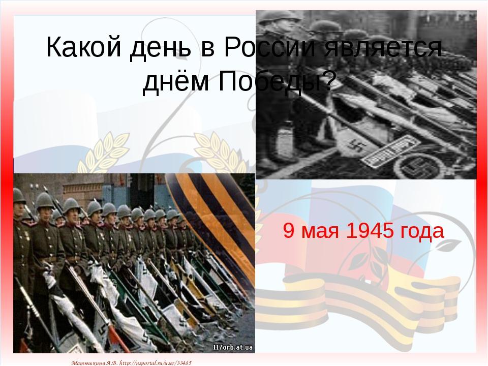 9 мая 1945 года Какой день в России является днём Победы? Матюшкина А.В. http...