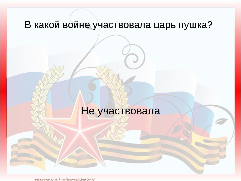 В какой войне участвовала царь пушка? Не участвовала Матюшкина А.В. http://ns...