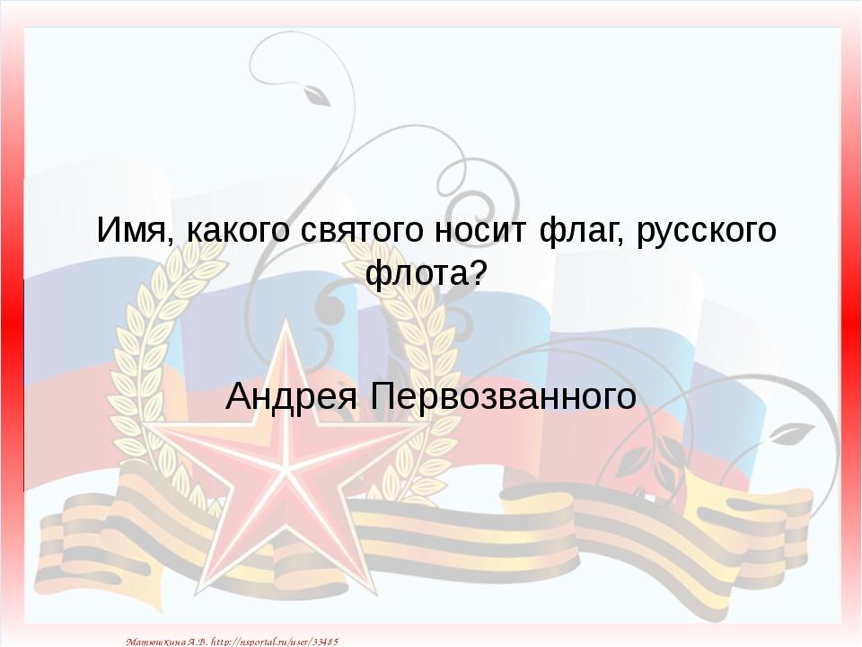 Имя, какого святого носит флаг, русского флота? Андрея Первозванного Матюшки...