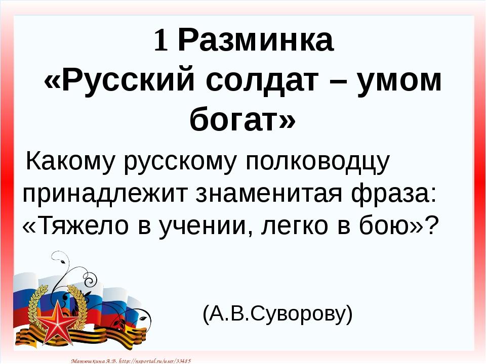 1 Разминка «Русский солдат – умом богат» Какому русскому полководцу принадлеж...