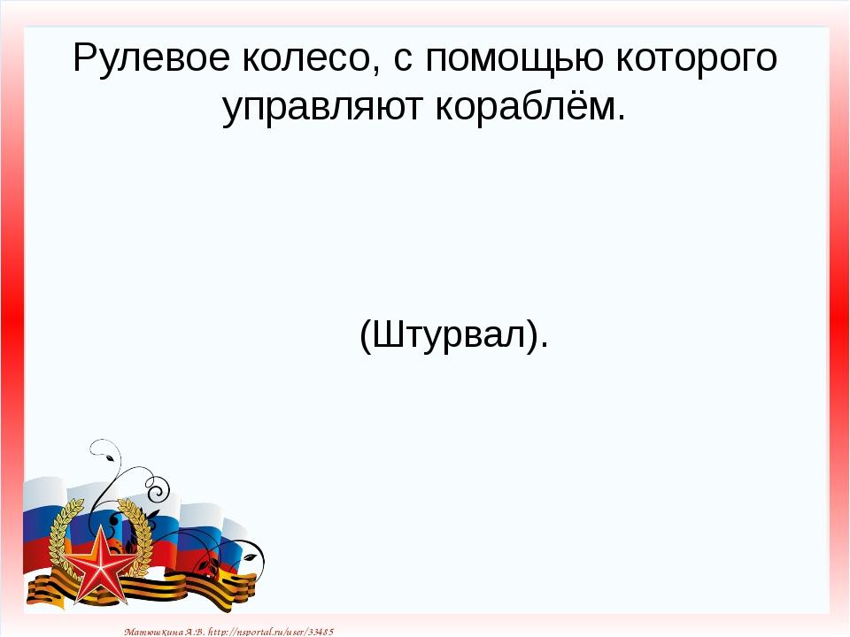 Рулевое колесо, с помощью которого управляют кораблём. (Штурвал). Матюшкина А...