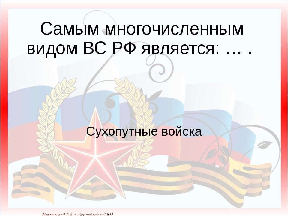 Самым многочисленным видом ВС РФ является: … . Сухопутные войска Матюшкина А...
