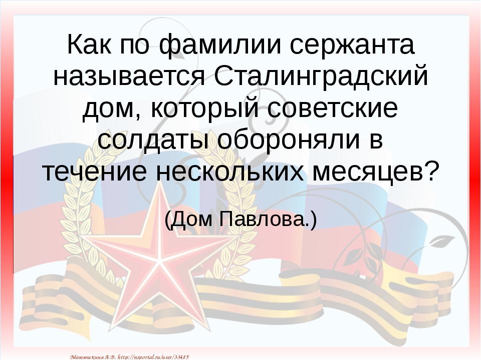 Как по фамилии сержанта называется Сталинградский дом, который советские солд...