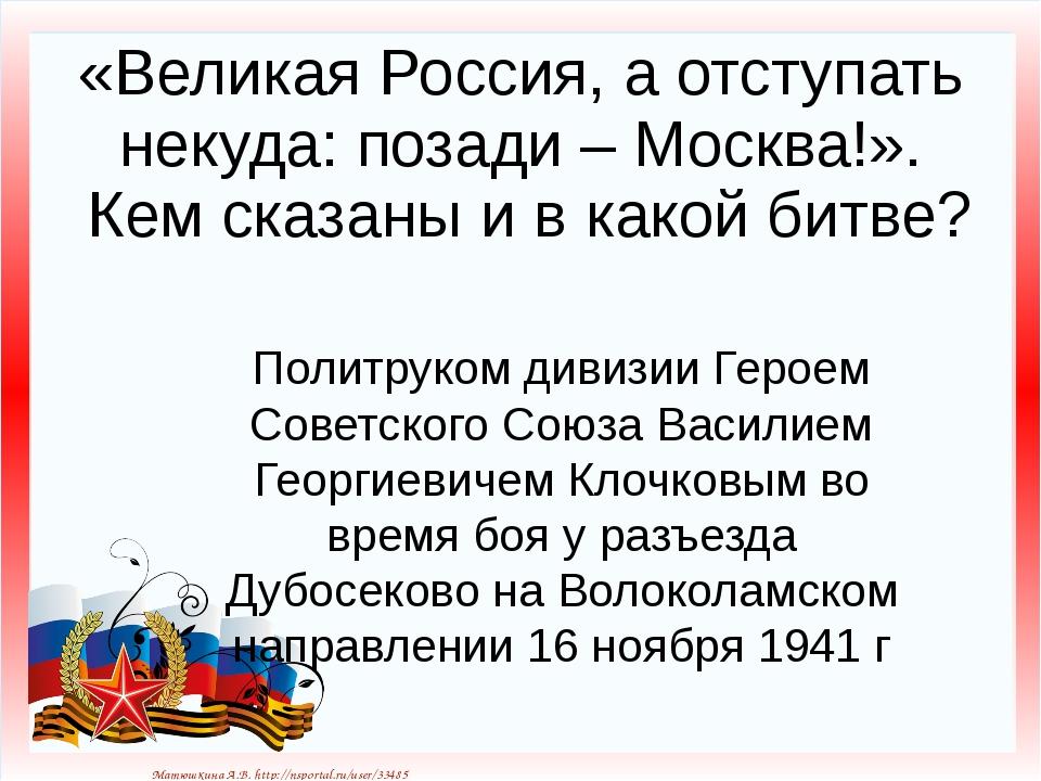«Великая Россия, а отступать некуда: позади – Москва!». Кем сказаны и в какой...