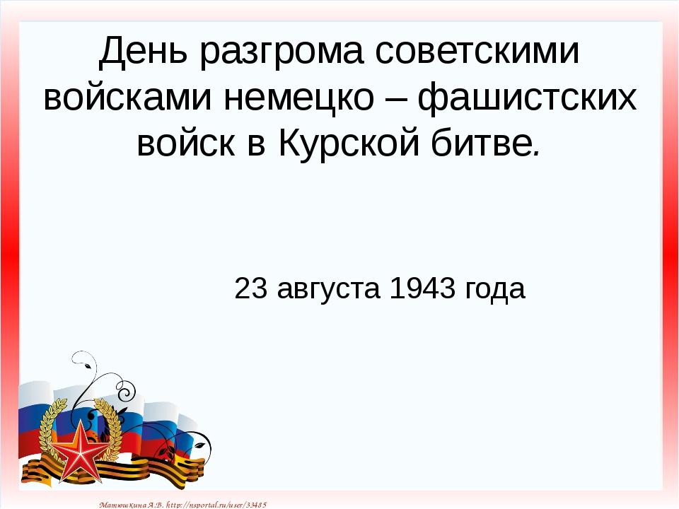 День разгрома советскими войсками немецко – фашистских войск в Курской битве....