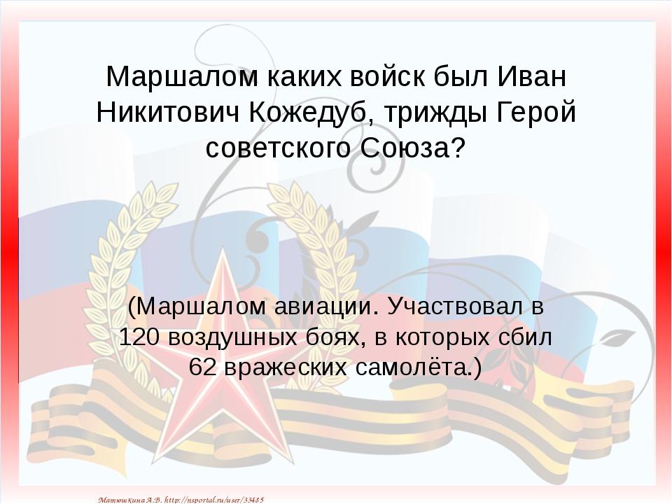 Маршалом каких войск был Иван Никитович Кожедуб, трижды Герой советского Союз...