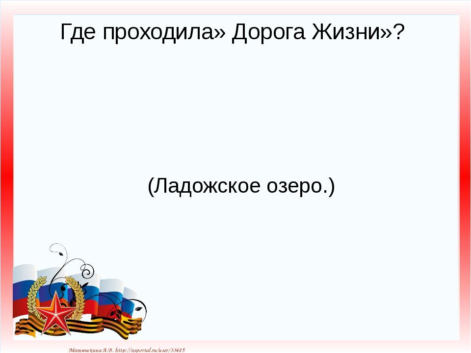 Где проходила» Дорога Жизни»? (Ладожское озеро.) Матюшкина А.В. http://nsport...