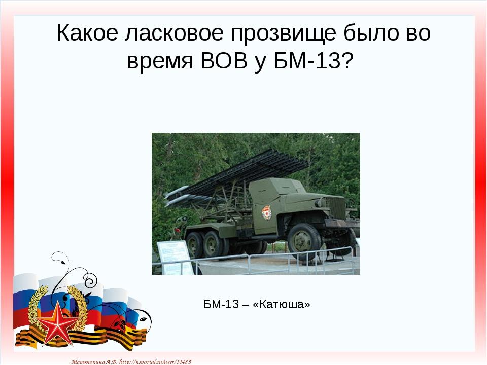 Какое ласковое прозвище было во время ВОВ у БМ-13? БМ-13 – «Катюша» Матюшкина...