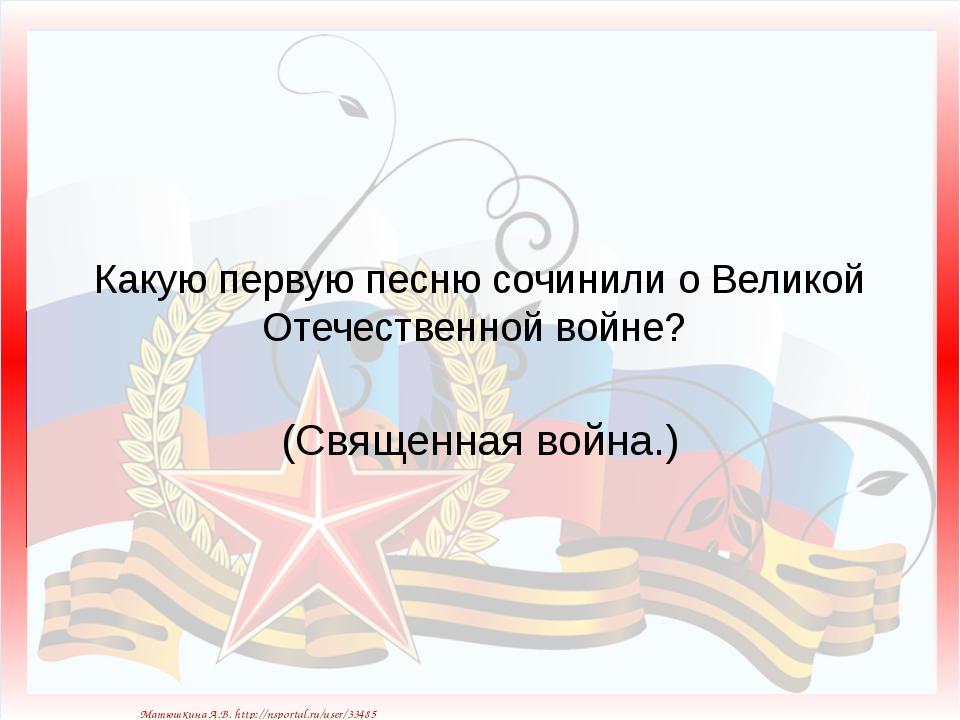 Какую первую песню сочинили о Великой Отечественной войне? (Священная война.)...