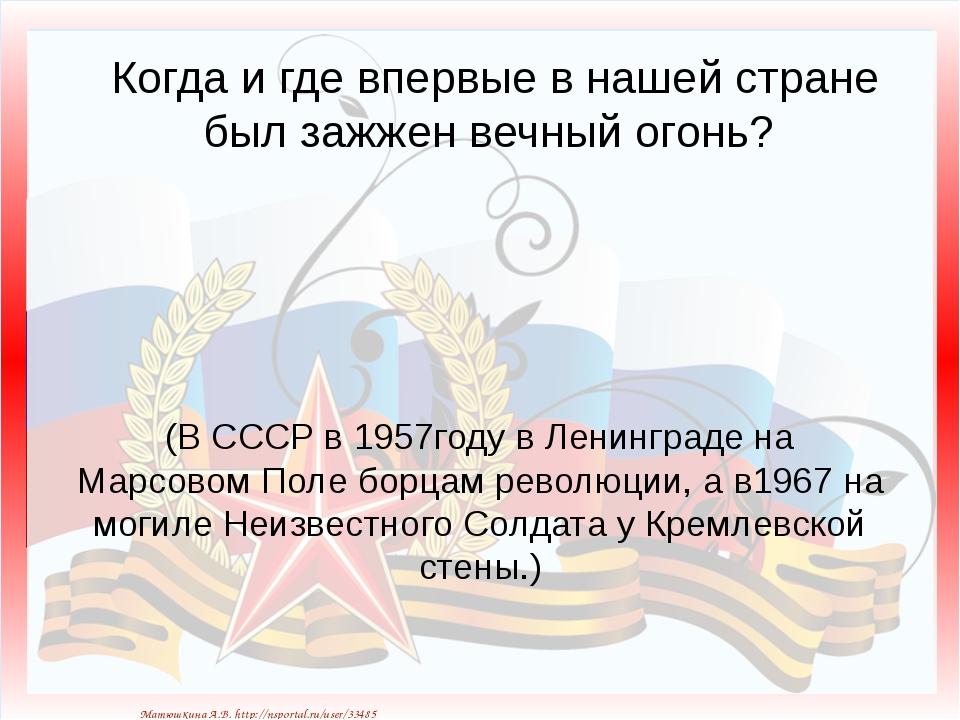 Когда и где впервые в нашей стране был зажжен вечный огонь? (В СССР в 1957год...