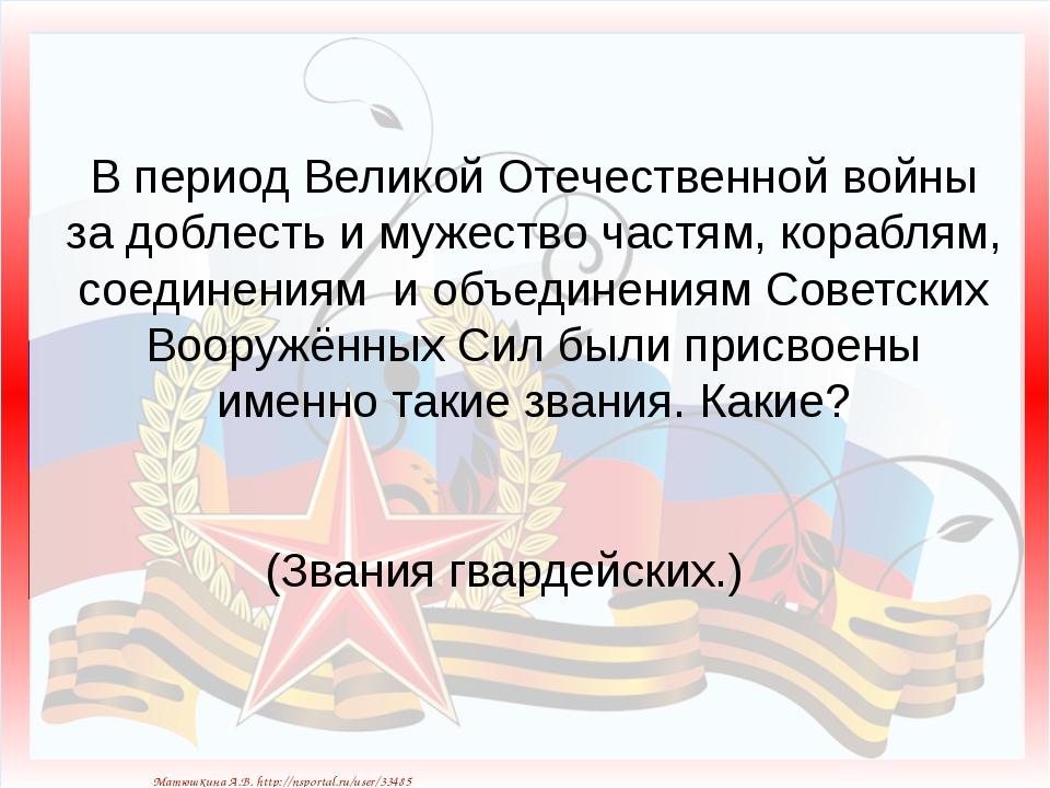 В период Великой Отечественной войны за доблесть и мужество частям, кораблям,...
