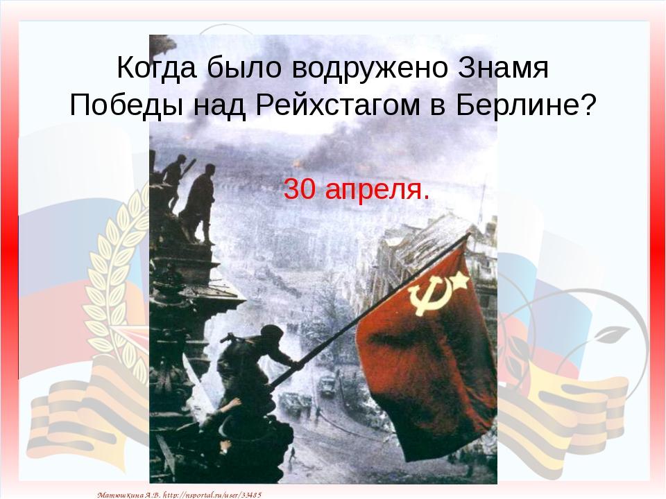 Когда было водружено Знамя Победы над Рейхстагом в Берлине? 30 апреля. Матюшк...