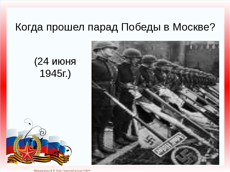 Когда прошел парад Победы в Москве? (24 июня 1945г.) Матюшкина А.В. http://ns...